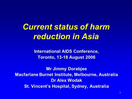 1 Current status of harm reduction in Asia International AIDS Conference, Toronto, 13-18 August 2006 Mr Jimmy Dorabjee Macfarlane Burnet Institute, Melbourne,