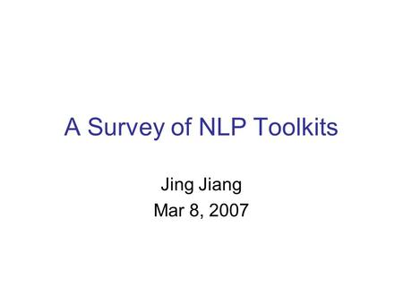 A Survey of NLP Toolkits Jing Jiang Mar 8, 2007. 03/08/20072 Outline WordNet Statistics-based phrases POS taggers Parsers Chunkers (syntax-based phrases)