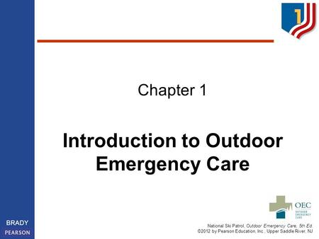 National Ski Patrol, Outdoor Emergency Care, 5th Ed. ©2012 by Pearson Education, Inc., Upper Saddle River, NJ BRADY Introduction to Outdoor Emergency Care.