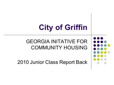 City of Griffin GEORGIA INITATIVE FOR COMMUNITY HOUSING 2010 Junior Class Report Back.