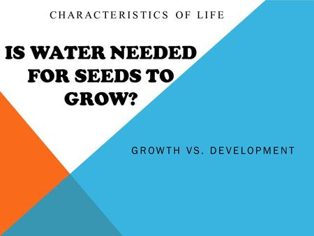 IS WATER NEEDED FOR SEEDS TO GROW? GROWTH VS. DEVELOPMENT CHARACTERISTICS OF LIFE.