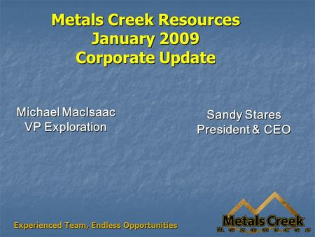 Metals Creek Resources January 2009 Corporate Update Michael MacIsaac VP Exploration Sandy Stares President & CEO Experienced Team, Endless Opportunities.
