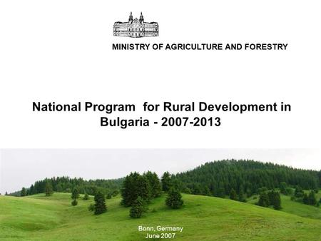 Technical meeting for LFA in Bulgaria MINISTRY OF AGRICULTURE AND FORESTRY National Program for Rural Development in Bulgaria - 2007-2013 Bonn, Germany.