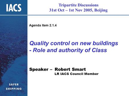 Tripartite Discussions 31st Oct – 1st Nov 2005, Beijing Quality control on new buildings - Role and authority of Class Speaker – Robert Smart LR IACS Council.