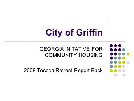 City of Griffin GEORGIA INITATIVE FOR COMMUNITY HOUSING 2008 Toccoa Retreat Report Back.