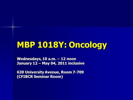 MBP 1018Y: Oncology Wednesdays, 10 a.m. – 12 noon January 12 – May 04, 2011 inclusive 620 University Avenue, Room 7-709 (CFIBCR Seminar Room)