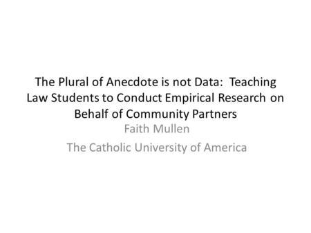 The Plural of Anecdote is not Data: Teaching Law Students to Conduct Empirical Research on Behalf of Community Partners Faith Mullen The Catholic University.