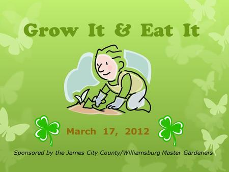 Grow It & Eat It March 17, 2012 Sponsored by the James City County/Williamsburg Master Gardeners.