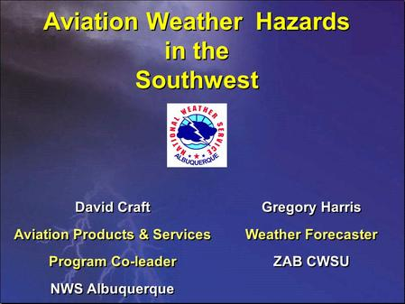 Aviation Weather Hazards in the Southwest David Craft Aviation Products & Services Program Co-leader NWS Albuquerque David Craft Aviation Products & Services.