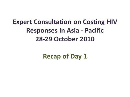 Expert Consultation on Costing HIV Responses in Asia - Pacific 28-29 October 2010 Recap of Day 1.