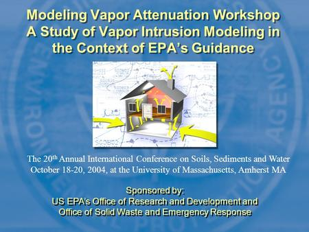 Modeling Vapor Attenuation Workshop A Study of Vapor Intrusion Modeling in the Context of EPA's Guidance The 20 th Annual International Conference on Soils,