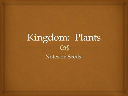 Kingdom: Plants Notes on Seeds!.