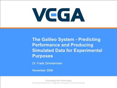 Consulting and Technology Technical Excellence. Pragmatic Solutions. Proven Delivery Dr. Frank Zimmermann November 2006 The Galileo System - Predicting.
