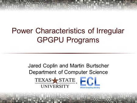 Power Characteristics of Irregular GPGPU Programs Jared Coplin and Martin Burtscher Department of Computer Science 1.