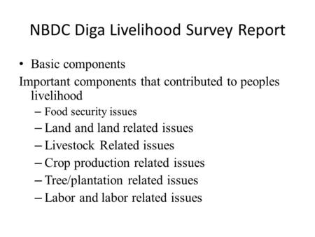 NBDC Diga Livelihood Survey Report Basic components Important components that contributed to peoples livelihood – Food security issues – Land and land.