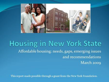 Affordable housing: needs, gaps, emerging issues and recommendations March 2009 This report made possible through a grant from the New York Foundation.