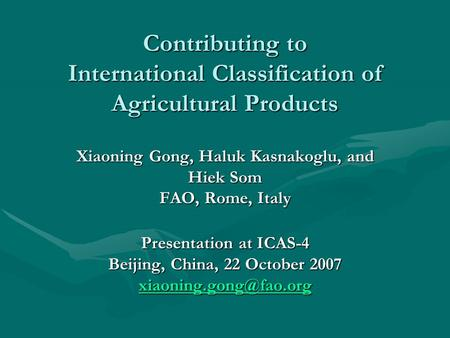 Contributing to International Classification of Agricultural Products Xiaoning Gong, Haluk Kasnakoglu, and Hiek Som FAO, Rome, Italy Presentation at ICAS-4.