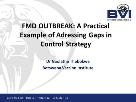 FMD OUTBREAK: A Practical Example of Adressing Gaps in Control Strategy Dr Gaolathe Thobokwe Botswana Vaccine Institute.
