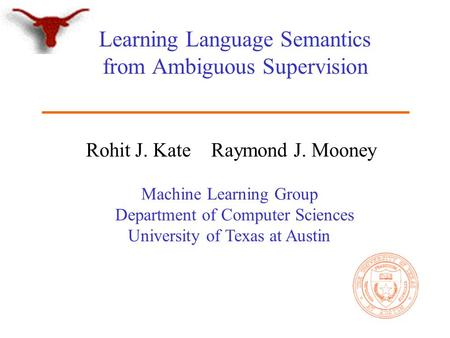 Machine Learning Group Department of Computer Sciences University of Texas at Austin Learning Language Semantics from Ambiguous Supervision Rohit J. Kate.