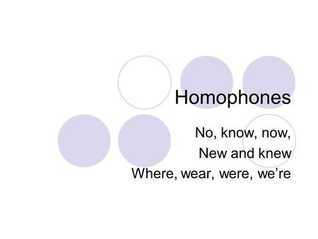 Homophones No, know, now, New and knew Where, wear, were, we're.