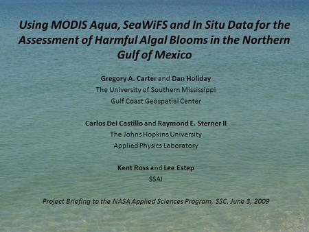Using MODIS Aqua, SeaWiFS and In Situ Data for the Assessment of Harmful Algal Blooms in the Northern Gulf of Mexico Gregory A. Carter and Dan Holiday.
