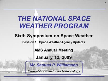 1 THE NATIONAL SPACE WEATHER PROGRAM Sixth Symposium on Space Weather Session 1: Space Weather Agency Updates AMS Annual Meeting January 12, 2009 Mr. Samuel.