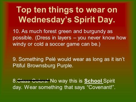 Top ten things to wear on Wednesday's Spirit Day. 10. As much forest green and burgundy as possible. (Dress in layers – you never know how windy or cold.