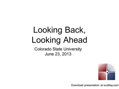 Looking Back, Looking Ahead Colorado State University June 23, 2013 Download presentation at scottlay.com.