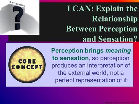 I CAN: Explain the Relationship Between Perception and Sensation? Copyright © Allyn and Bacon 2006 Perception brings meaning to sensation, so perception.