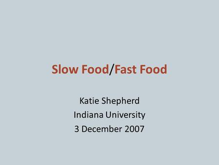Slow Food/Fast Food Katie Shepherd Indiana University 3 December 2007.