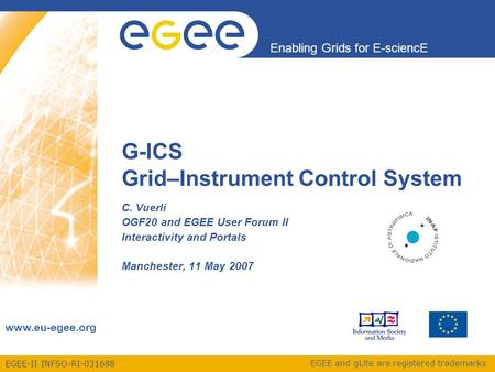 EGEE-II INFSO-RI-031688 Enabling Grids for E-sciencE www.eu-egee.org EGEE and gLite are registered trademarks G-ICS Grid–Instrument Control System C. Vuerli.