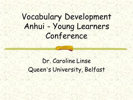 Vocabulary Development Anhui - Young Learners Conference Dr. Caroline Linse Queen ' s University, Belfast.