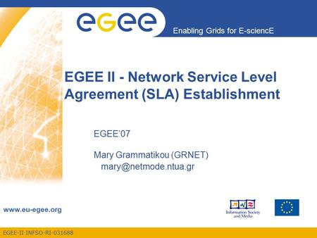EGEE-II INFSO-RI-031688 Enabling Grids for E-sciencE www.eu-egee.org EGEE II - Network Service Level Agreement (SLA) Establishment EGEE'07 Mary Grammatikou.