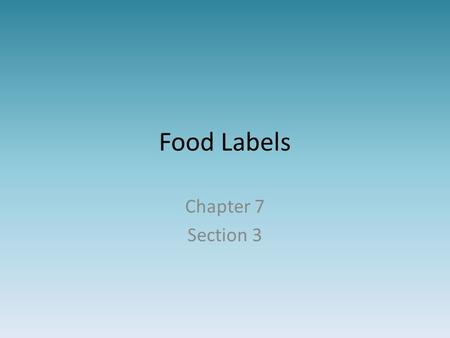 Food Labels Chapter 7 Section 3. Food Label Food labeling is required Food labeling for veggies, fruits, & seafood is voluntary.