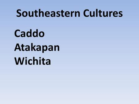 Southeastern Cultures Caddo Atakapan Wichita. Caddo Location.