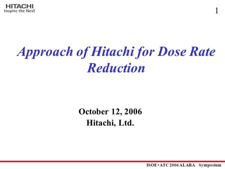 ISOE ・ ATC 2006 ALARA Symposium 1 Approach of Hitachi for Dose Rate <strong>Reduction</strong> October 12, 2006 Hitachi, Ltd.