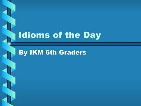 Idioms of the Day By IKM 6th Graders. Frog in my throat I can't talk because I have a frog in my throat. You can't talk very well.