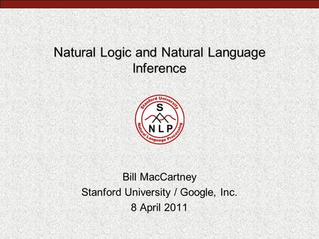 Natural Logic and Natural Language Inference Bill MacCartney Stanford University / Google, Inc. 8 April 2011.