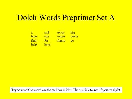 Dolch Words Preprimer Set A aandawaybig bluecancomedown findforfunnygo helphere Try to read the word on the yellow slide. Then, click to see if you're.