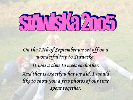 On the 12th of September we set off on a wonderful trip to Stawiska. It was a time to meet eachother. And that is exactly what we did. I would like to.