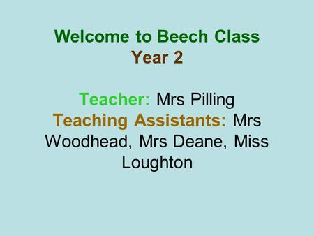Welcome to Beech Class Year 2 Teacher: Mrs Pilling Teaching Assistants: Mrs Woodhead, Mrs Deane, Miss Loughton.