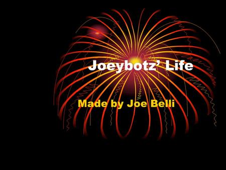 Joeybotz' Life Made by Joe Belli. Just a little paragraph about me. I was born in a hospital in New Jersey. My mom and dad looked like normal parents.