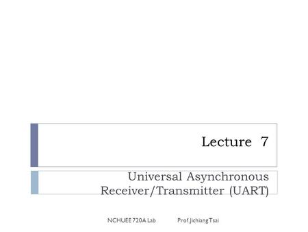 Lecture 7 Universal Asynchronous Receiver/Transmitter (UART) NCHUEE 720A Lab Prof. Jichiang Tsai.