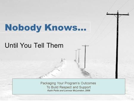 Nobody Knows… Until You Tell Them Packaging Your Program's Outcomes To Build Respect and Support Kathi Polis and Lennox McLendon, 2006.