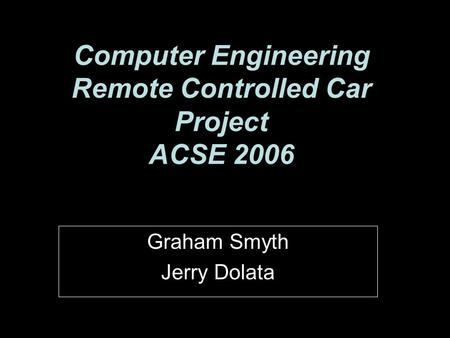 Computer Engineering Remote Controlled Car Project ACSE 2006 Graham Smyth Jerry Dolata.