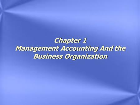 Chapter 1 Management Accounting And the Business Organization.