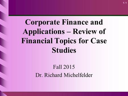 1- 1 Corporate Finance and Applications – Review of Financial Topics for Case Studies Fall 2015 Dr. Richard Michelfelder.