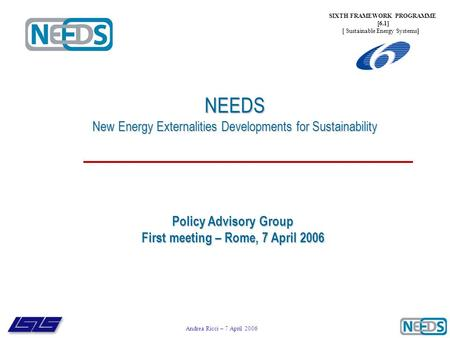 Andrea Ricci – 7 April 2006 NEEDS New Energy Externalities Developments for Sustainability SIXTH FRAMEWORK PROGRAMME [6.1] [ Sustainable Energy Systems]