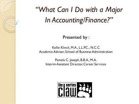"""What Can I Do with a Major In Accounting/Finance?"" Presented by : Kellie Klinck, M.A., L.L.P.C., N.C.C Academic Adviser, School of Business Administration."
