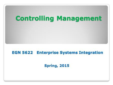Controlling Management EGN 5622 Enterprise Systems Integration Spring, 2015 Controlling Management EGN 5622 Enterprise Systems Integration Spring, 2015.
